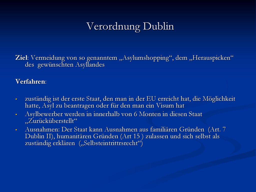 """Verordnung Dublin Ziel: Vermeidung von so genanntem """"Asylumshopping , dem """"Herauspicken des gewünschten Asyllandes."""