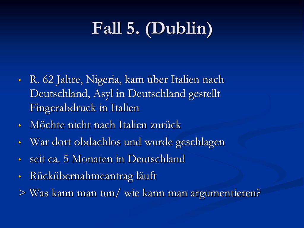Fall 5. (Dublin) R. 62 Jahre, Nigeria, kam über Italien nach Deutschland, Asyl in Deutschland gestellt Fingerabdruck in Italien.