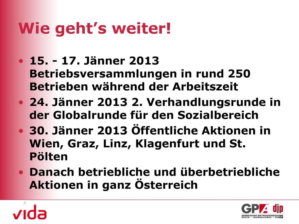 Wie geht's weiter! 15. - 17. Jänner 2013 Betriebsversammlungen in rund 250 Betrieben während der Arbeitszeit.