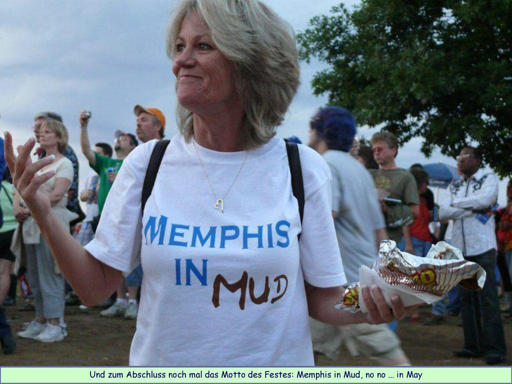 Und zum Abschluss noch mal das Motto des Festes: Memphis in Mud, no no … in May