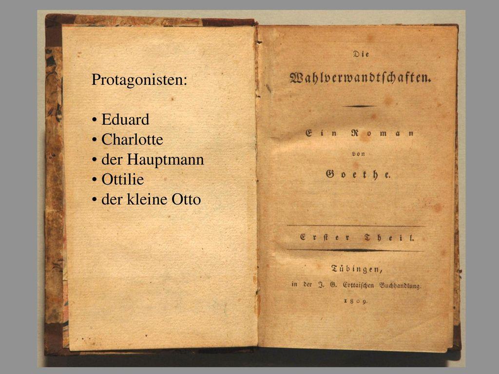 Protagonisten: Eduard Charlotte der Hauptmann Ottilie der kleine Otto