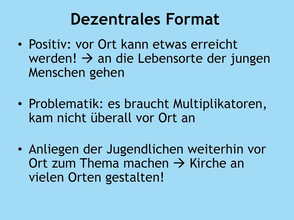 Dezentrales Format Positiv: vor Ort kann etwas erreicht werden!  an die Lebensorte der jungen Menschen gehen.