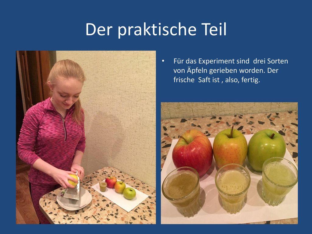 Der praktische Teil Für das Experiment sind drei Sorten von Äpfeln gerieben worden.