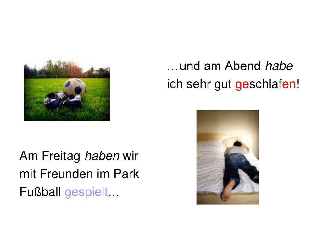 Am Freitag haben wir mit Freunden im Park. Fußball gespielt… …und am Abend habe.