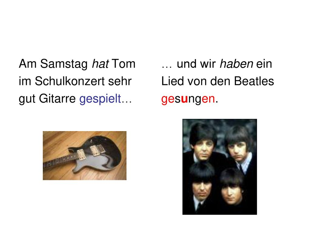 Am Samstag hat Tom im Schulkonzert sehr. gut Gitarre gespielt… … und wir haben ein. Lied von den Beatles.