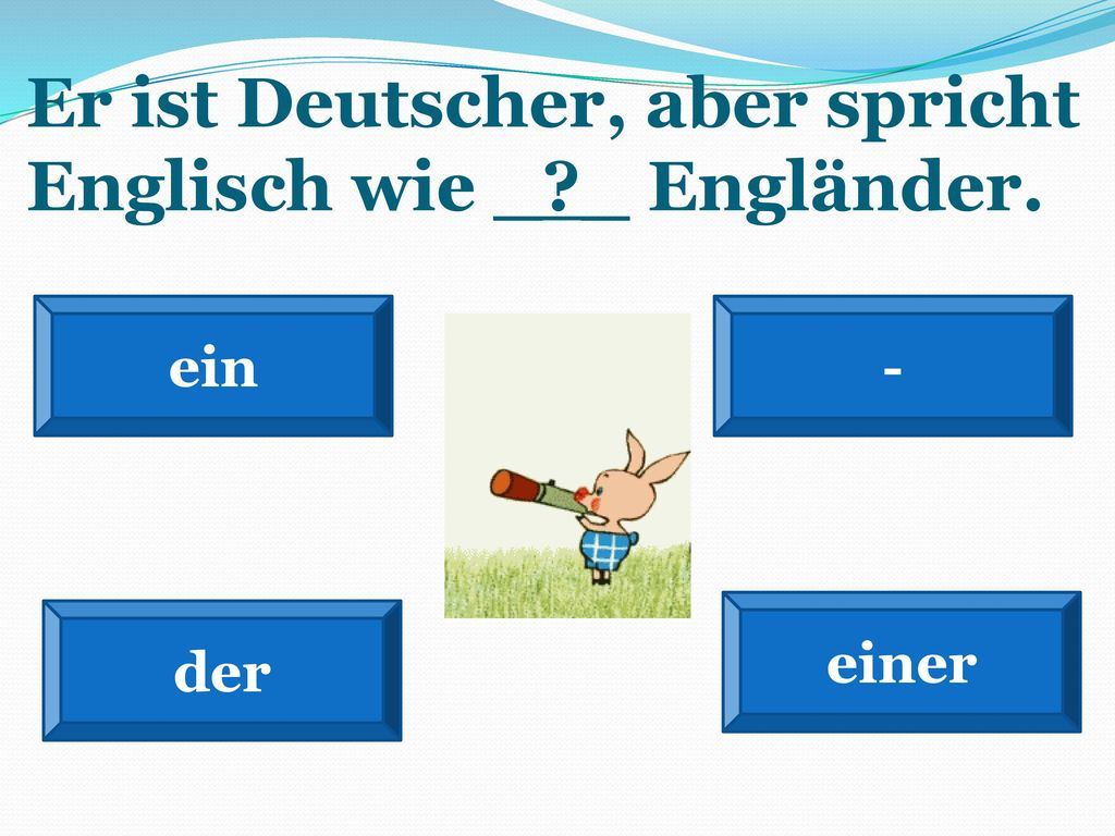 Er ist Deutscher, aber spricht Englisch wie _ _ Engländer.