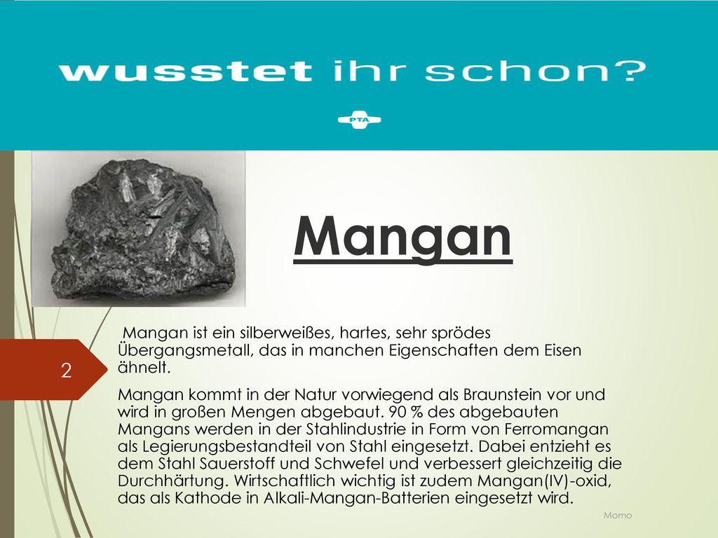 Mangan Mangan ist ein silberweißes, hartes, sehr sprödes Übergangsmetall, das in manchen Eigenschaften dem Eisen ähnelt.