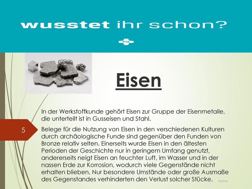 Eisen In der Werkstoffkunde gehört Eisen zur Gruppe der Eisenmetalle, die unterteilt ist in Gusseisen und Stahl.