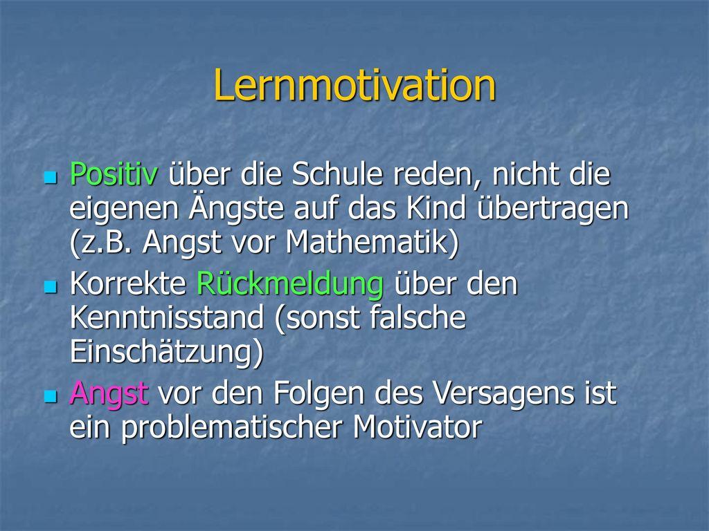 Lernmotivation Positiv über die Schule reden, nicht die eigenen Ängste auf das Kind übertragen (z.B. Angst vor Mathematik)