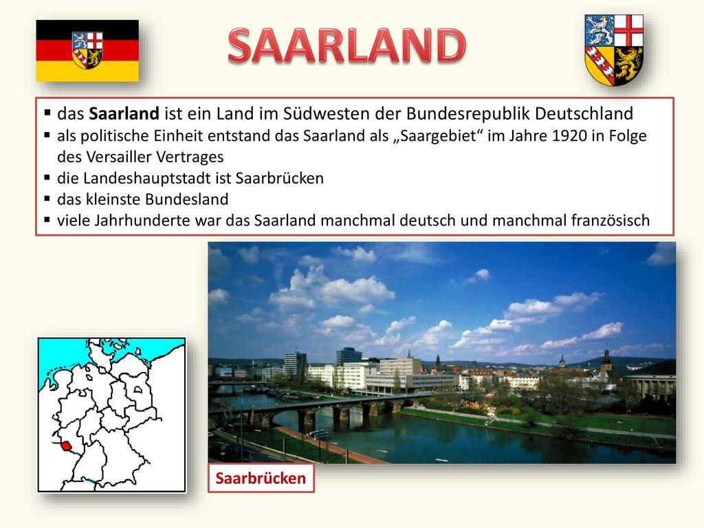 SAARLAND das Saarland ist ein Land im Südwesten der Bundesrepublik Deutschland.