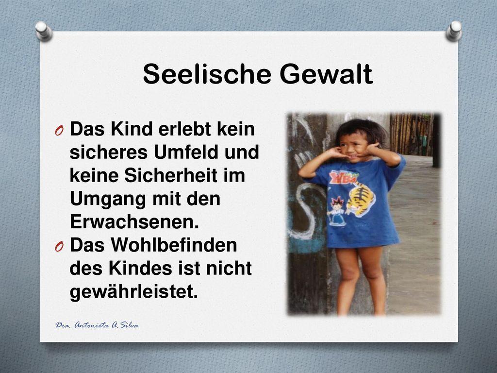Seelische Gewalt Das Kind erlebt kein sicheres Umfeld und keine Sicherheit im Umgang mit den Erwachsenen.
