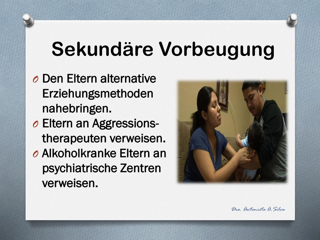 Sekundäre Vorbeugung Den Eltern alternative Erziehungsmethoden nahebringen. Eltern an Aggressions-therapeuten verweisen.