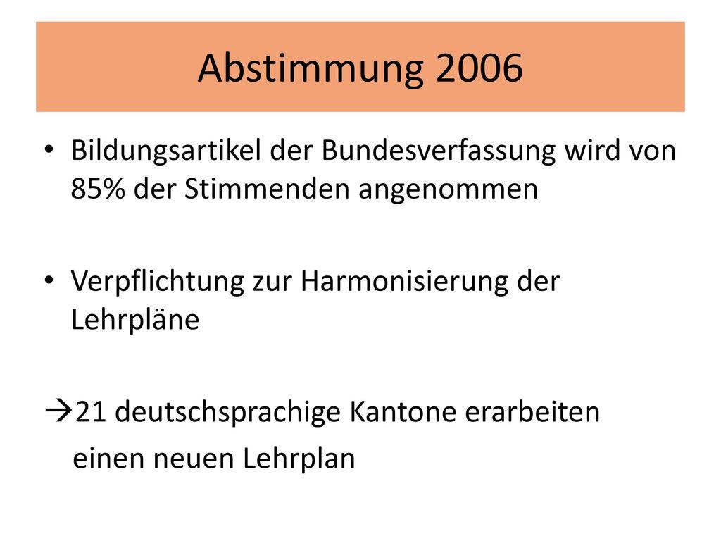 Abstimmung 2006 Bildungsartikel der Bundesverfassung wird von 85% der Stimmenden angenommen. Verpflichtung zur Harmonisierung der Lehrpläne.