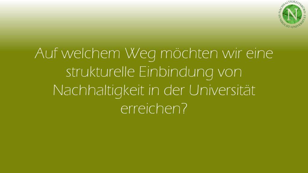 Auf welchem Weg möchten wir eine strukturelle Einbindung von Nachhaltigkeit in der Universität erreichen