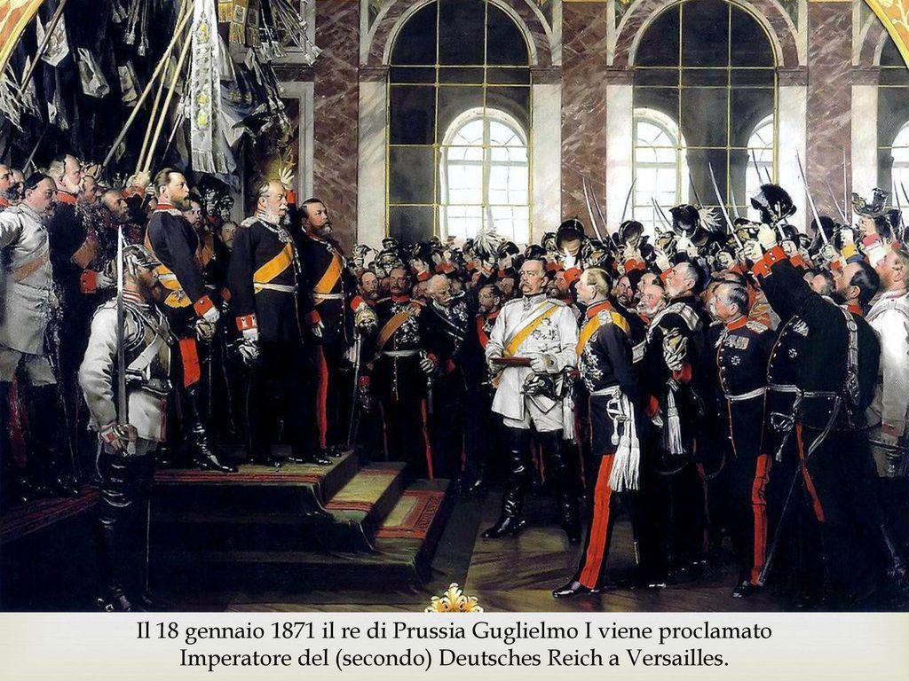 Otto von Bismarck Il 18 gennaio 1871 il re di Prussia Guglielmo I viene proclamato Imperatore del (secondo) Deutsches Reich a Versailles.