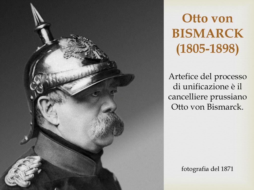 Otto von BISMARCK. (1805-1898) Artefice del processo di unificazione è il cancelliere prussiano Otto von Bismarck.