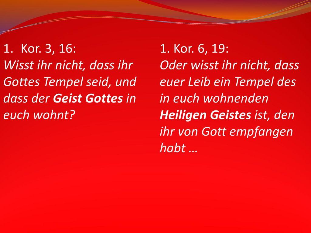 Kor. 3, 16: Wisst ihr nicht, dass ihr. Gottes Tempel seid, und. dass der Geist Gottes in. euch wohnt