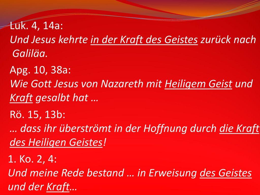 Luk. 4, 14a: Und Jesus kehrte in der Kraft des Geistes zurück nach. Galiläa. Apg. 10, 38a: Wie Gott Jesus von Nazareth mit Heiligem Geist und.