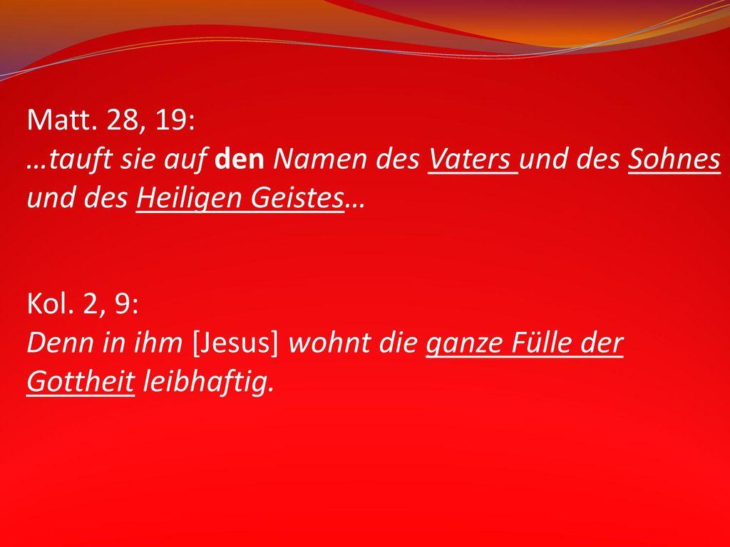 Matt. 28, 19: …tauft sie auf den Namen des Vaters und des Sohnes und des Heiligen Geistes…