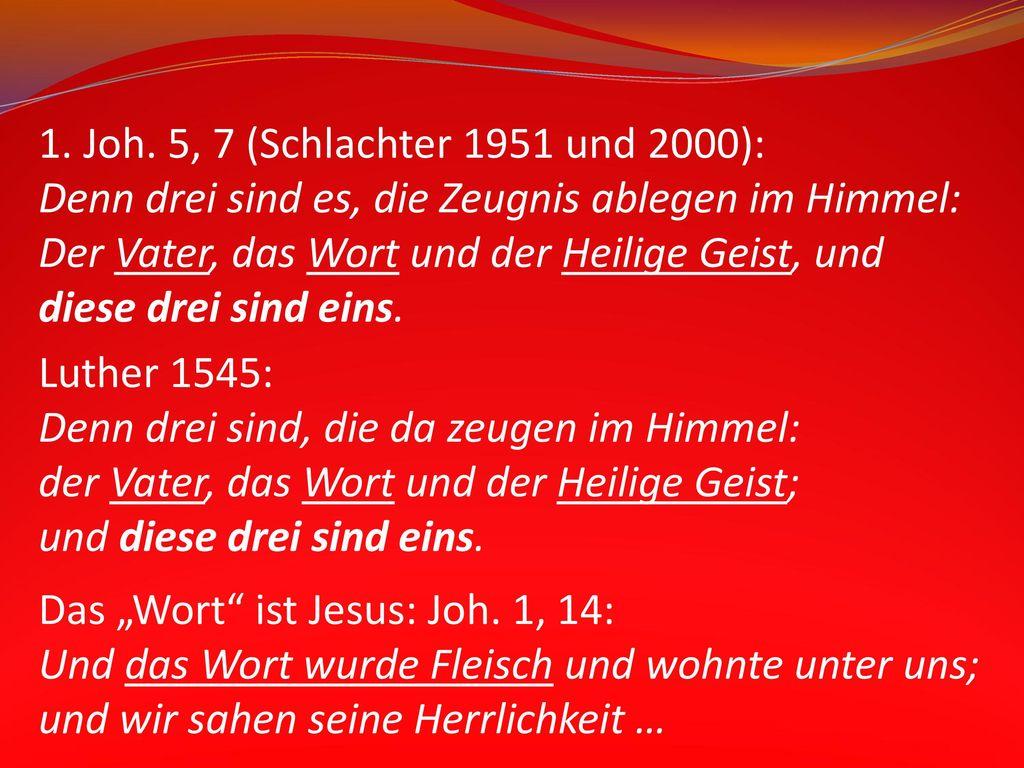 1. Joh. 5, 7 (Schlachter 1951 und 2000): Denn drei sind es, die Zeugnis ablegen im Himmel: Der Vater, das Wort und der Heilige Geist, und.