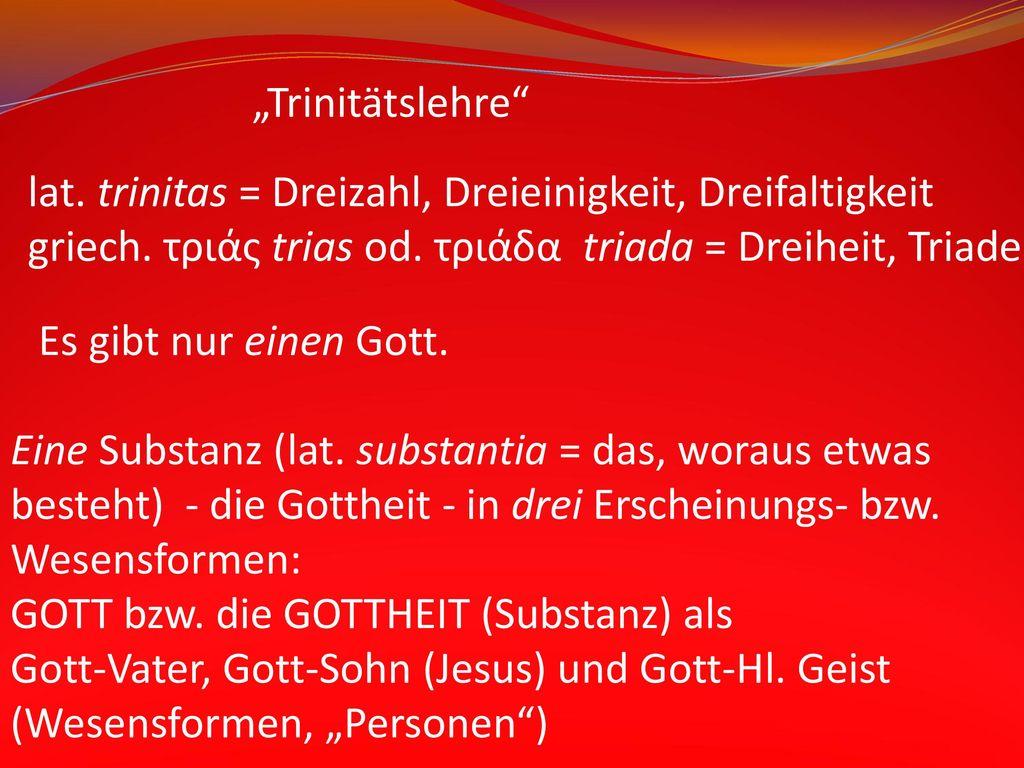 """""""Trinitätslehre lat. trinitas = Dreizahl, Dreieinigkeit, Dreifaltigkeit. griech. τριάς trias od. τριάδα triada = Dreiheit, Triade."""