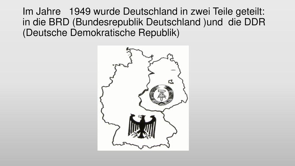 Im Jahre 1949 wurde Deutschland in zwei Teile geteilt: in die BRD (Bundesrepublik Deutschland )und die DDR (Deutsche Demokratische Republik)