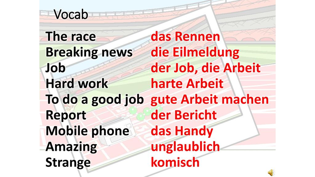 Vocab The race Breaking news Job Hard work To do a good job Report Mobile phone Amazing Strange das Rennen.