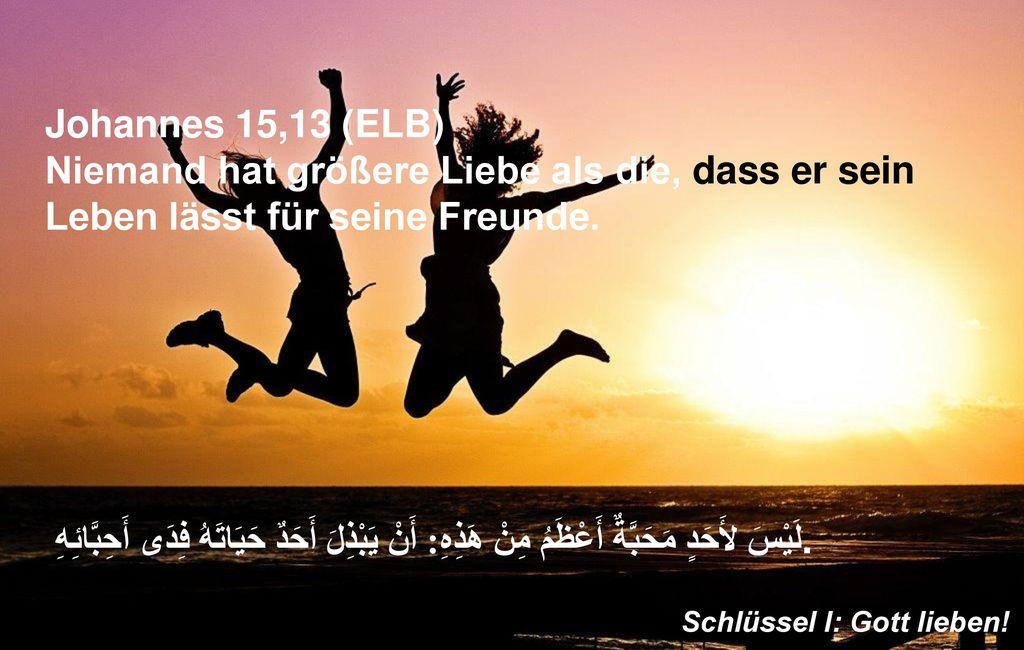 Johannes 15,13 (ELB) Niemand hat größere Liebe als die, dass er sein Leben lässt für seine Freunde.