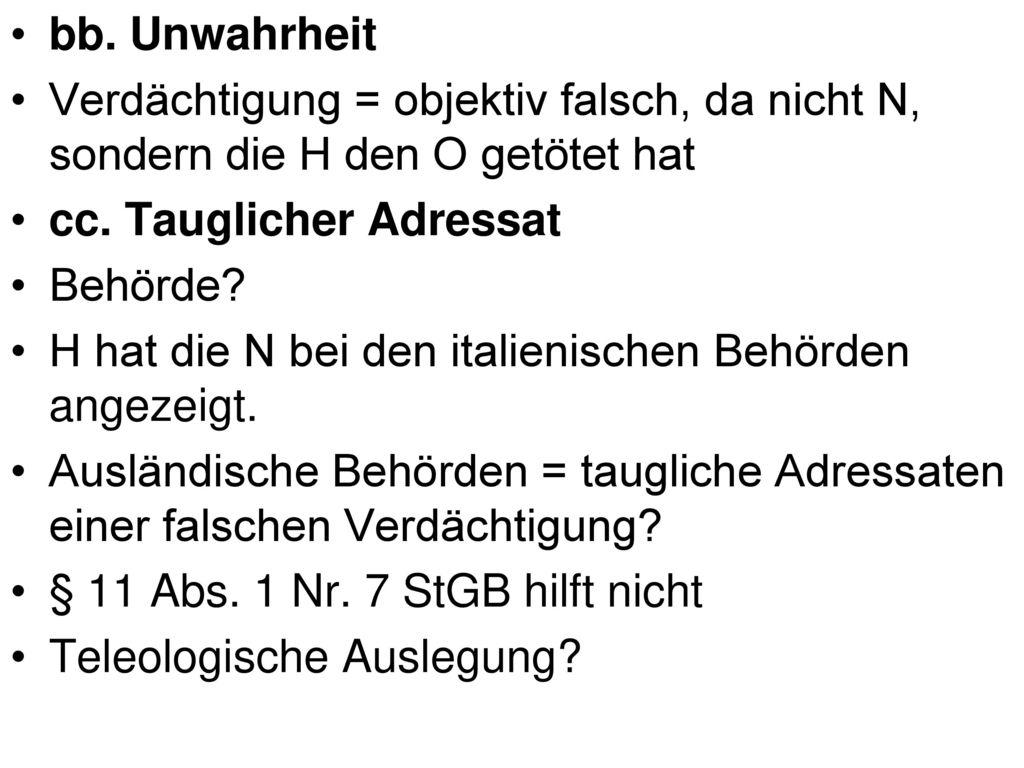 bb. Unwahrheit Verdächtigung = objektiv falsch, da nicht N, sondern die H den O getötet hat. cc. Tauglicher Adressat.
