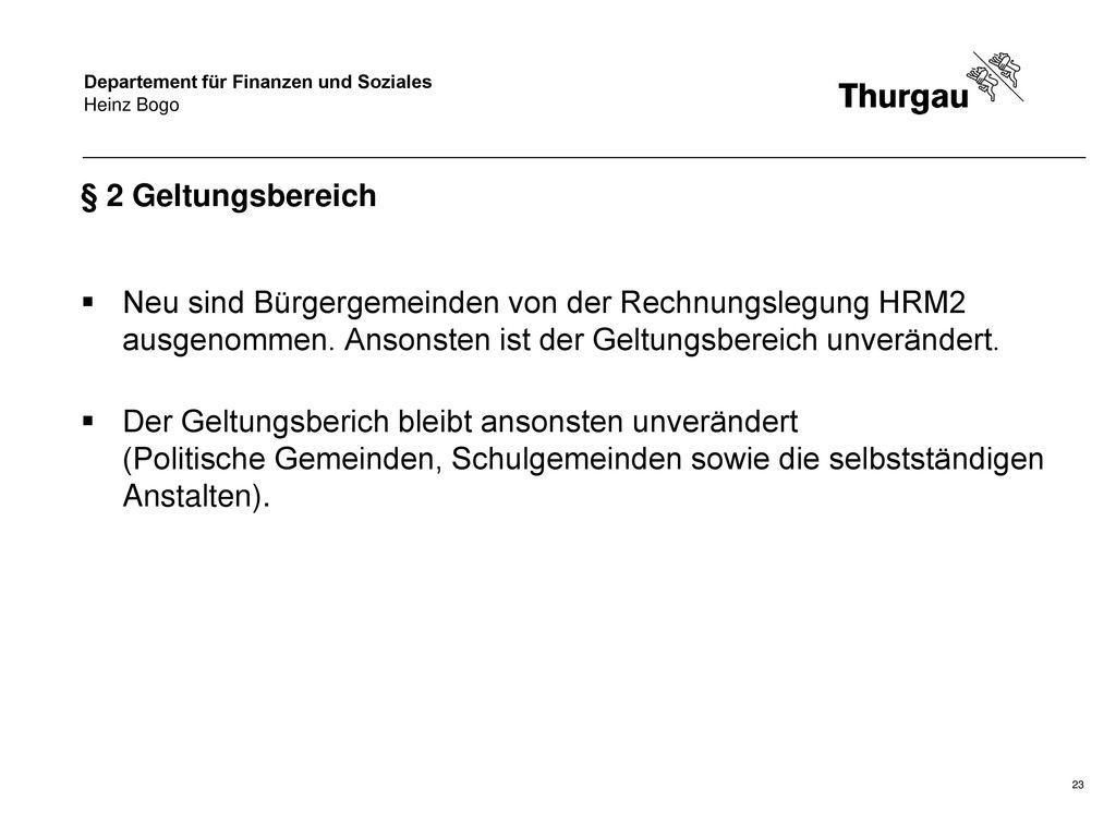 Heinz Bogo § 2 Geltungsbereich. Neu sind Bürgergemeinden von der Rechnungslegung HRM2 ausgenommen. Ansonsten ist der Geltungsbereich unverändert.
