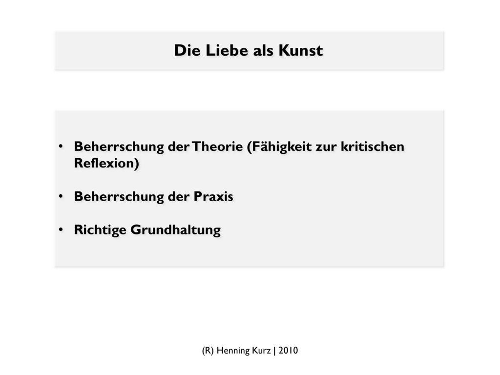 Die Liebe als Kunst Beherrschung der Theorie (Fähigkeit zur kritischen Reflexion) Beherrschung der Praxis.