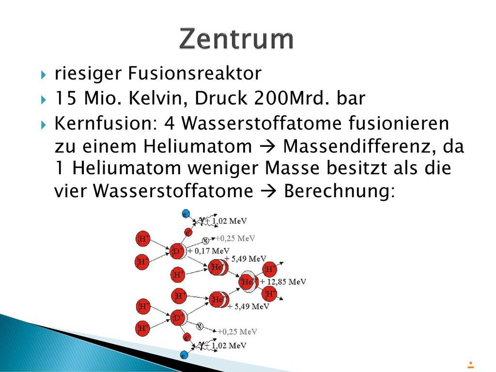 Zentrum . riesiger Fusionsreaktor 15 Mio. Kelvin, Druck 200Mrd. bar
