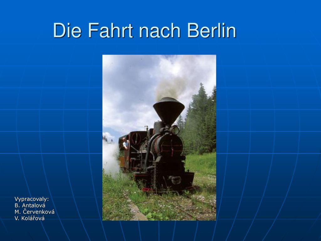 Die Fahrt nach Berlin Vypracovaly: B. Antalová M. Červenková