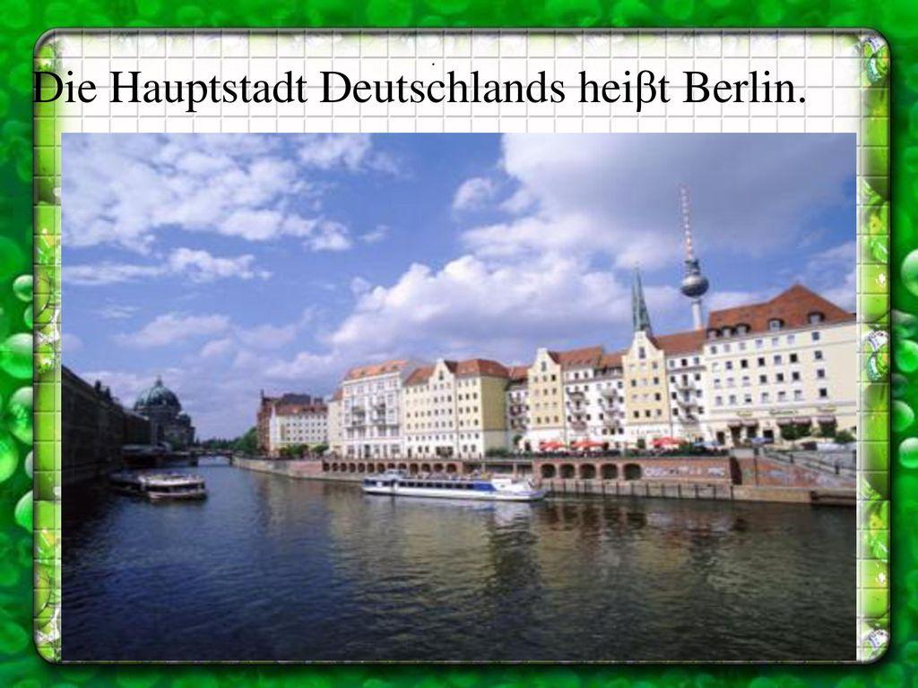 Die Hauptstadt Deutschlands heiβt Berlin.