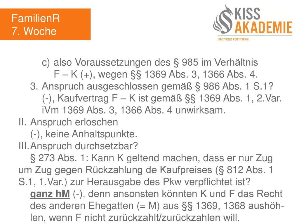 FamilienR 7. Woche. c) also Voraussetzungen des § 985 im Verhältnis F – K (+), wegen §§ 1369 Abs. 3, 1366 Abs. 4.