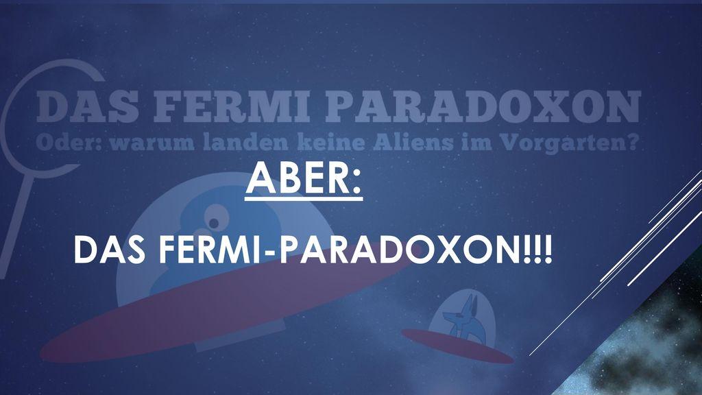 DAS FERMI-PARADOXON!!! Aber: