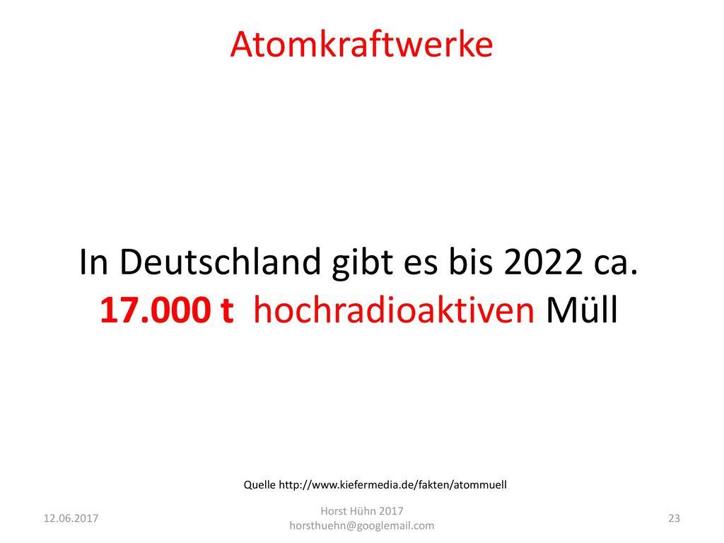 In Deutschland gibt es bis 2022 ca. 17.000 t hochradioaktiven Müll