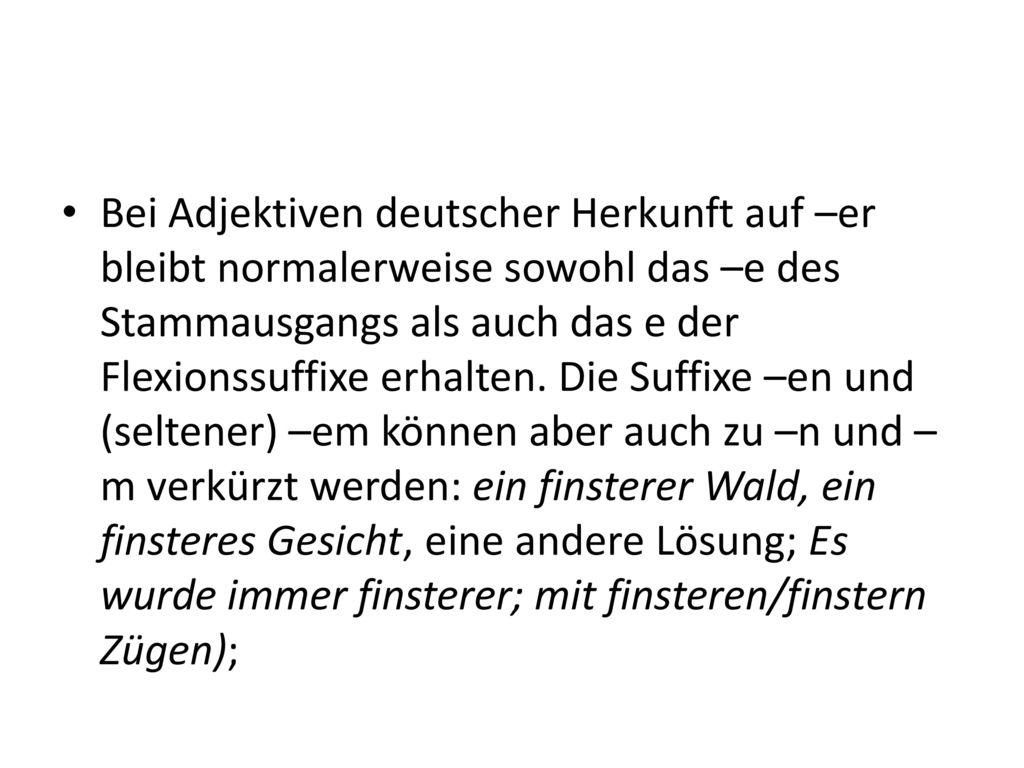 Bei Adjektiven deutscher Herkunft auf –er bleibt normalerweise sowohl das –e des Stammausgangs als auch das e der Flexionssuffixe erhalten.