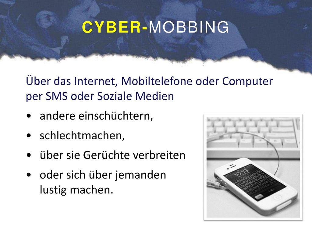 CYBER-MOBBING Über das Internet, Mobiltelefone oder Computer per SMS oder Soziale Medien. andere einschüchtern,