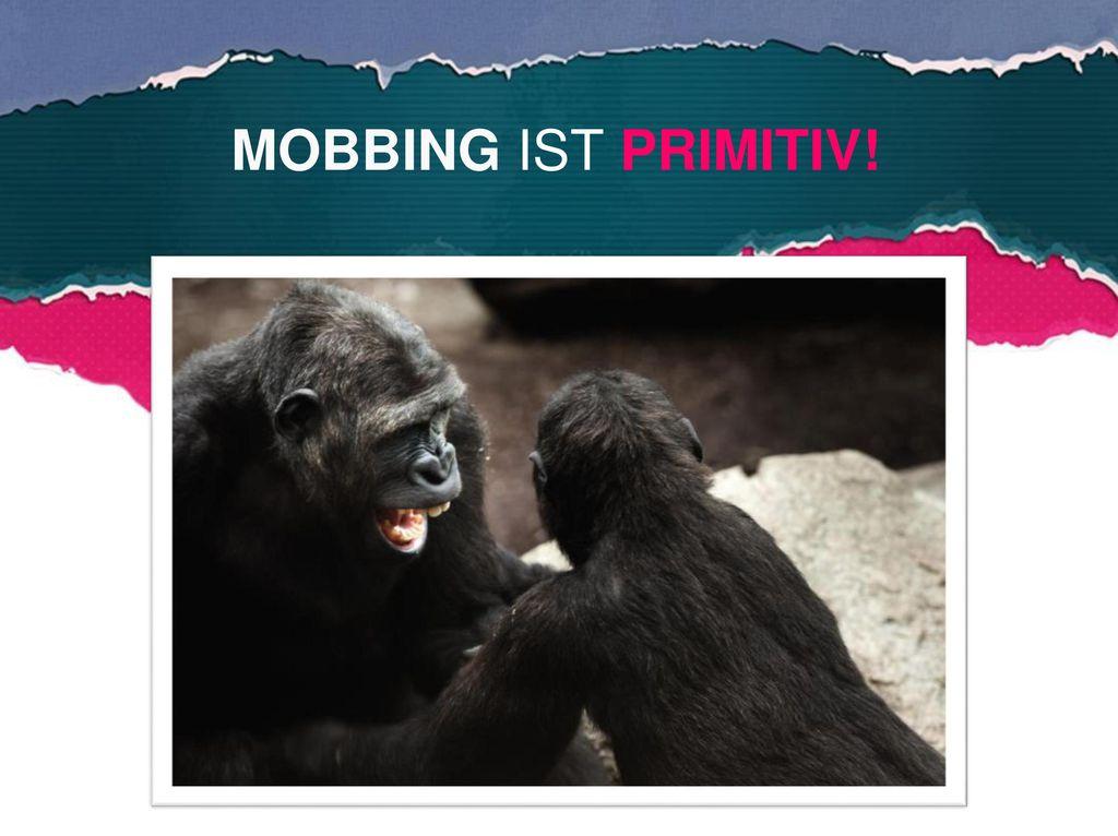 MOBBING IST PRIMITIV!