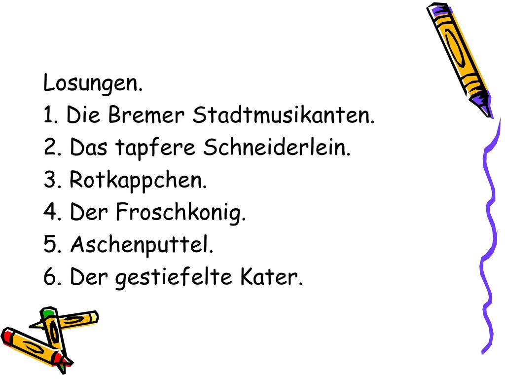 Losungen. 1. Die Bremer Stadtmusikanten. 2. Das tapfere Schneiderlein. 3. Rotkappchen. 4. Der Froschkonig.