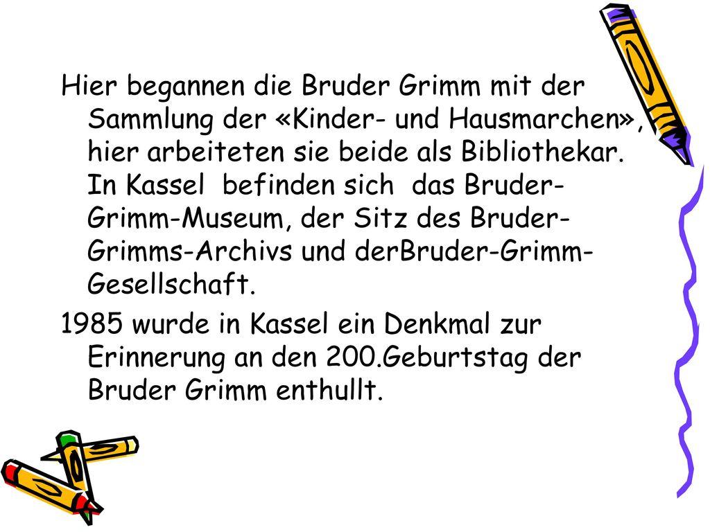 Hier begannen die Bruder Grimm mit der Sammlung der «Kinder- und Hausmarchen», hier arbeiteten sie beide als Bibliothekar. In Kassel befinden sich das Bruder-Grimm-Museum, der Sitz des Bruder-Grimms-Archivs und derBruder-Grimm-Gesellschaft.