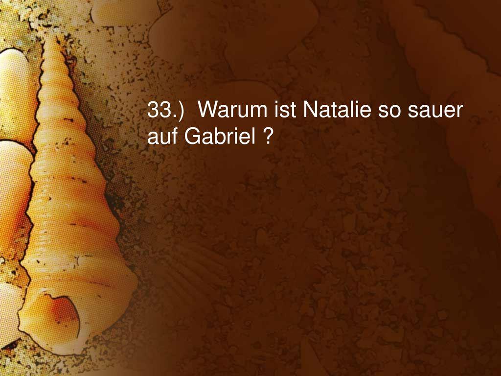 33.) Warum ist Natalie so sauer auf Gabriel