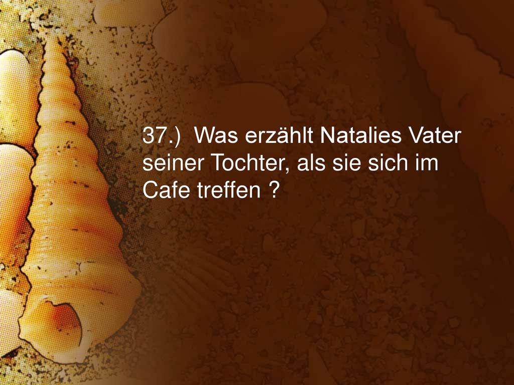 37.) Was erzählt Natalies Vater seiner Tochter, als sie sich im Cafe treffen