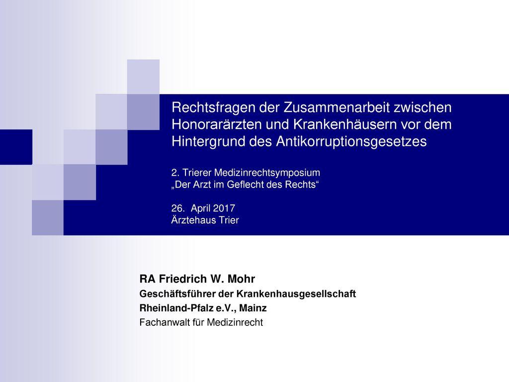 """Rechtsfragen der Zusammenarbeit zwischen Honorarärzten und Krankenhäusern vor dem Hintergrund des Antikorruptionsgesetzes 2. Trierer Medizinrechtsymposium """"Der Arzt im Geflecht des Rechts 26. April 2017 Ärztehaus Trier"""