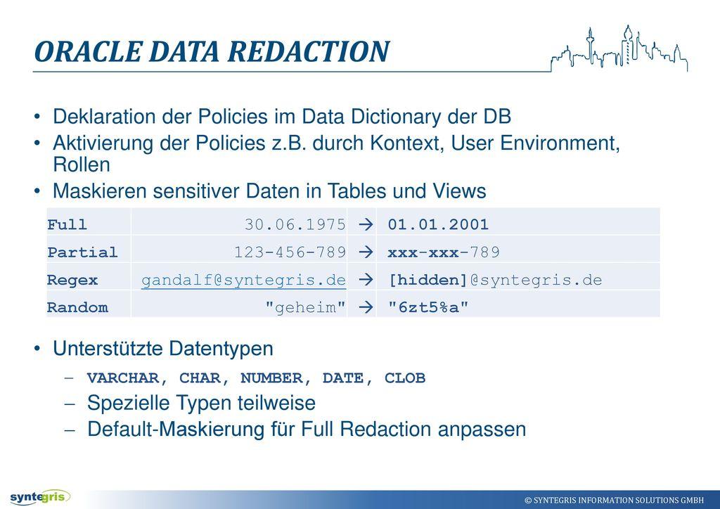 Oracle Data Redaction Deklaration der Policies im Data Dictionary der DB. Aktivierung der Policies z.B. durch Kontext, User Environment, Rollen.