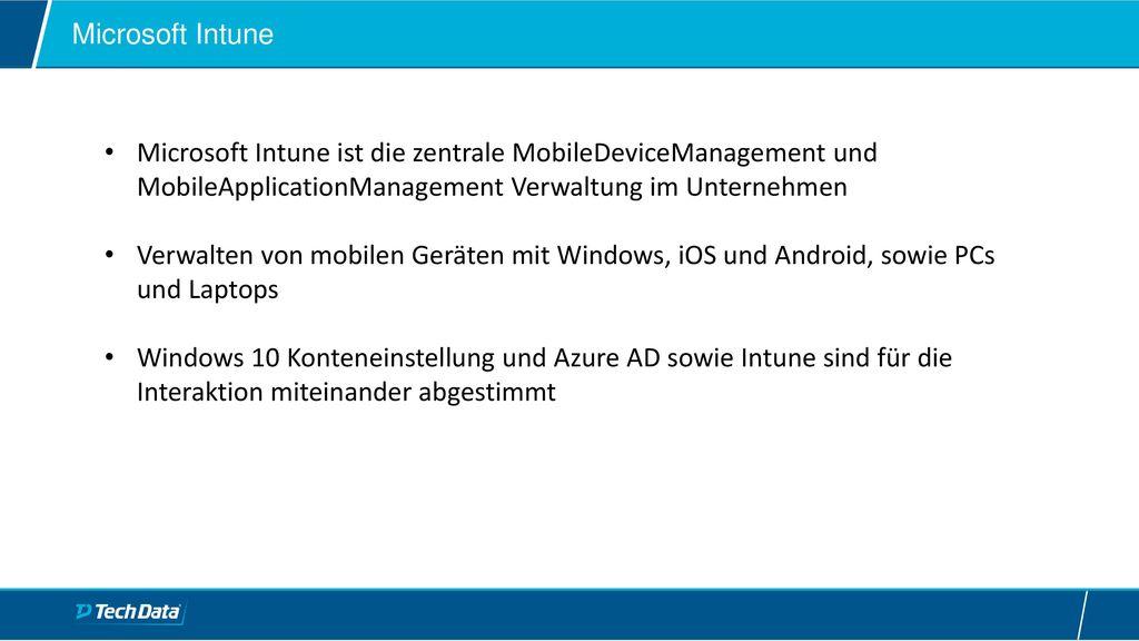 Microsoft Intune Microsoft Intune ist die zentrale MobileDeviceManagement und MobileApplicationManagement Verwaltung im Unternehmen.
