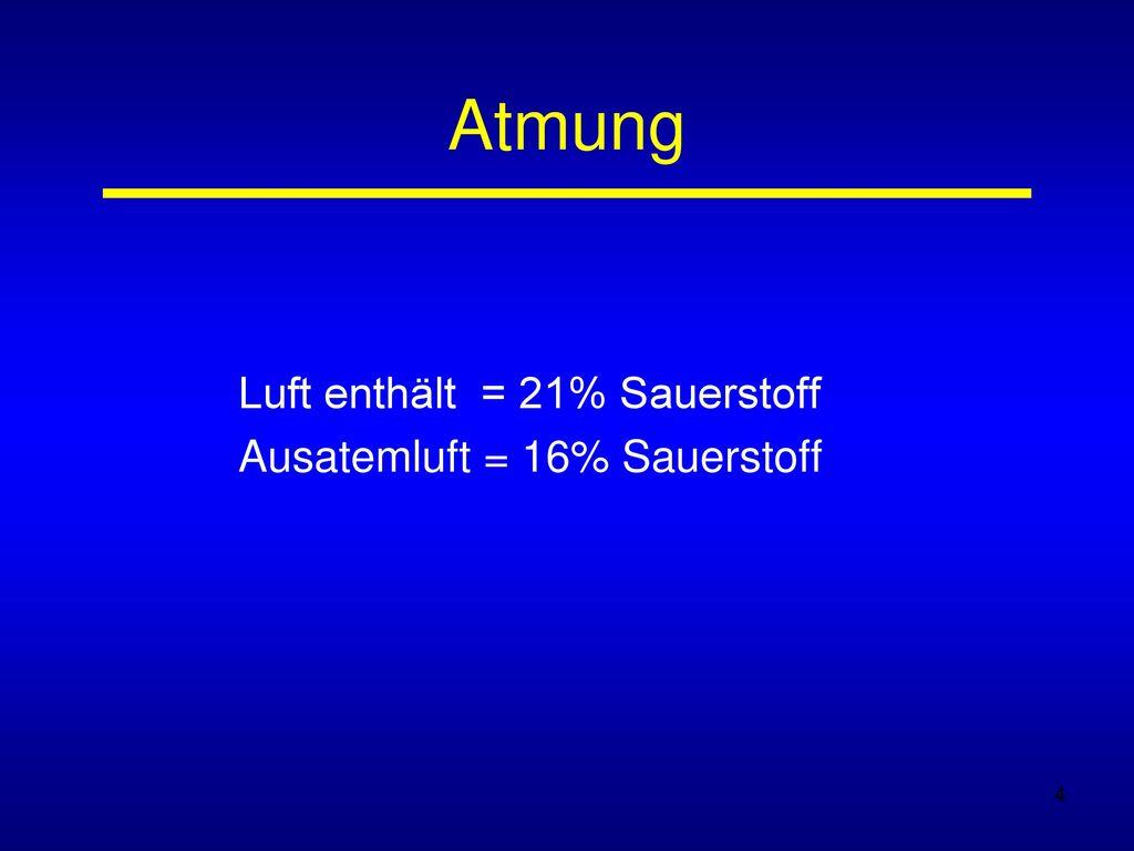 Luft enthält = 21% Sauerstoff Ausatemluft = 16% Sauerstoff