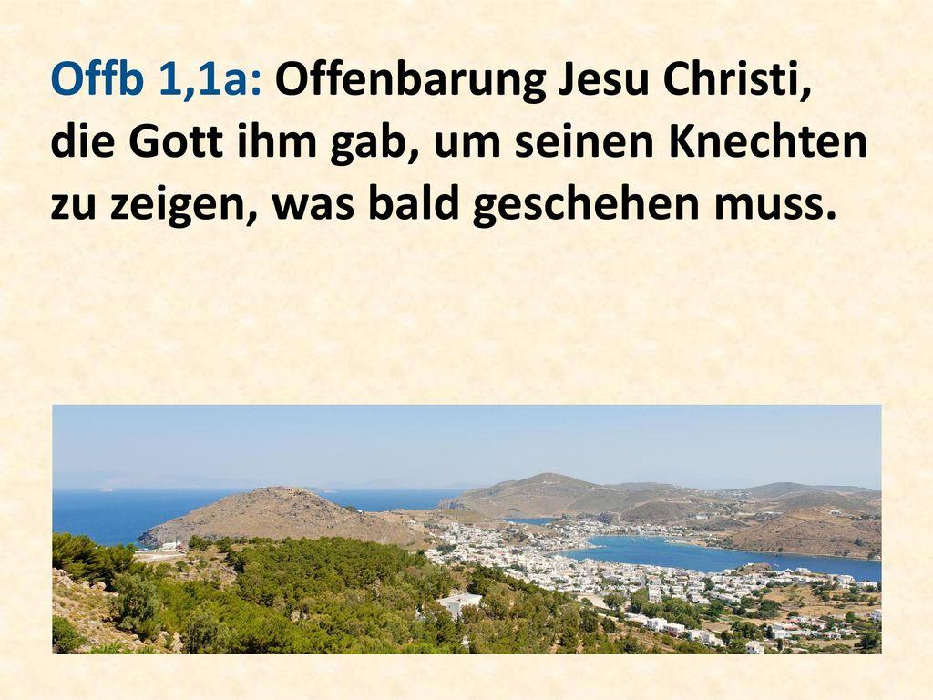 Offb 1,1a: Offenbarung Jesu Christi, die Gott ihm gab, um seinen Knechten zu zeigen, was bald geschehen muss.