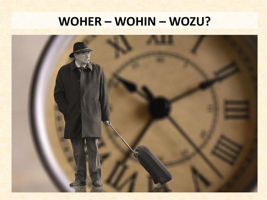 WOHER – WOHIN – WOZU